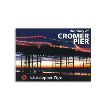 The Story of Cromer Pier by Christopher Pipe